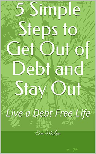 5 Simple Steps to Get Out of Debt and Stay Out: Live a Debt Free Life