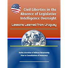 Civil Liberties in the Absence of Legislative Intelligence Oversight: Lessons Learned from Uruguay - Earlier Atrocities of Military Dictatorship Prior to Consolidation of Democracy