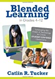 Blended Learning in Grades 4-12 : Leveraging the Power of Technology to Create Student-Centered Classrooms, Tucker, Catlin R. (Rice), 1452240868