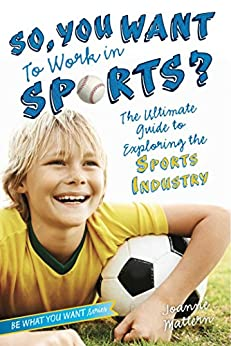 So, You Want to Work in Sports?: The Ultimate Guide to Exploring the Sports Industry (Be What You Want) by [Mattern, Joanne]
