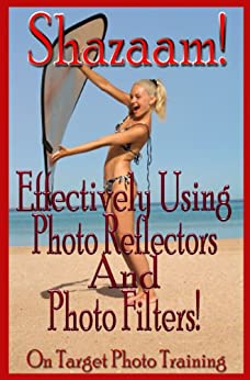 Shazaam! Effectively Using Photo Reflectors and Photo Filters! (On Target Photo Training Book 11) by [Eitreim, Dan]