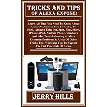 Trick And Tips Of Alexa Expose!:  Learn All That You Need To Know About Alexa On Amazon Fire TV Cube, TV Stick, Amazon Echo Dot, Spot, Plus, Show, iPhone, ... Android Phone, Windows And Also Trou...
