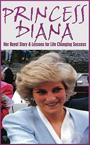 Princess Diana: Her Royal Story and Lessons for Life Changing Success: Princess Diana Revealed (Princess Diana, British Royalty, Royal Biography, Dead Wrong, Kate Middleton, Princess of Wales Book 1)