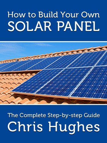 How To Build Your Own Solar Panels - The Complete Guide To Building Homemade Solar Panels For Electricity on
