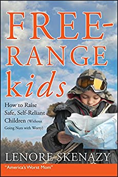 Free-Range Kids, How to Raise Safe, Self-Reliant Children (Without Going Nuts with Worry) by [Skenazy, Lenore]