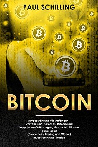 Bitcoin: Kryptowährung für Anfänger - Vorteile und Basics zu Bitcoin und kryptischen Währungen; darum MUSS man dabei sein! (Blockchain, Mining und Wallet) Investieren und Traden