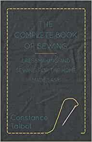 The Complete Book of Sewing - Dressmaking and Sewing for