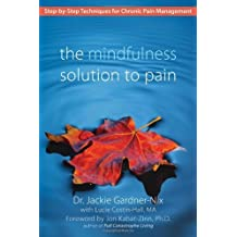 The Mindfulness Solution to Pain: Step-by-Step Techniques for Chronic Pain Management: Written by Dr. Jackie Gardner-Nix, 2009 Edition, Publisher: New Harbinger Publications [Paperback]