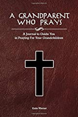 A Grandparent Who Prays: A Journal to Guide You in Praying For Your Grandchildren Paperback