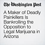 A Maker of Deadly Painkillers Is Bankrolling the Opposition to Legal Marijuana in Arizona | Christopher Ingraham