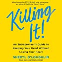 Killing It: An Entrepreneur's Guide to Keeping Your Head Without Losing Your Heart Audiobook by Sheryl O'Loughlin Narrated by Cassandra Campbell
