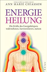 Energieheilung: Die Kräfte des Energiekörpers wahrnehmen, harmonisieren, nutzen.