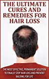 The Ultimate Cures And Remedies For Hair Loss: The Most Effective, Permanent Solution to Finally Stop Hair Loss And Prevent Balding For Life (Prevention, Hair Loss, Balding)