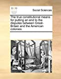 The True Constitutional Means for Putting an End to the Disputes Between Great-Britain and the American Colonies, See Notes Multiple Contributors, 1170318630