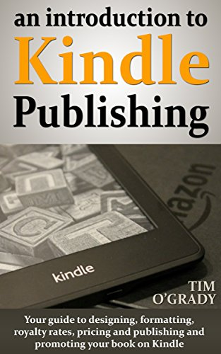 An introduction to Kindle Publishing: Your guide to designing, formatting, royalty rates, pricing and publishing and promoting your book on Kindle by [O'Grady, Tim]