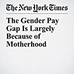 The Gender Pay Gap Is Largely Because of Motherhood | Claire Cain Miller