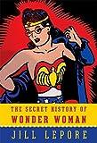 The Secret History of Wonder Woman by Jill Lepore (2014-12-04)