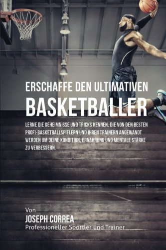 Erschaffe den ultimativen Basketballer: Lerne die Geheimnisse und Tricks kennen, die von den besten Profi-Basketballspielern und ihren Trainern Ernahrung und mentale Starke zu verbessern Taschenbuch – 12. August 2015 1516877861 Sports Basketball - General