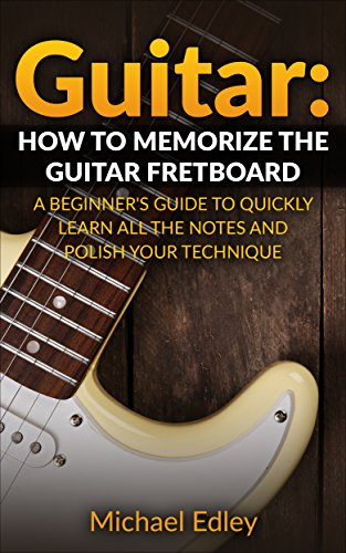 Guitar: How to memorize the guitar fretboard: A beginner's guide to quickly learn all the notes and polish your technique (Guitar scales, Guitar Chords, Guitar techniques, Music theory) by [Edley, Michael]