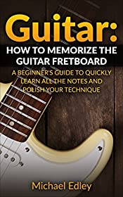 Guitar: How to memorize the guitar fretboard: A beginner's guide to quickly learn all the notes and polish your technique (Guitar scales, Guitar Chords, Guitar techniques, Music theory)