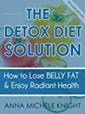 The Detox Diet Solution (How To Lose Belly Fat and Enjoy Radiant Health)