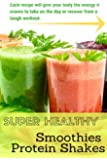 Super Healthy Smoothies & Protein Shakes: Each recipe will give your body the energy it craves to take on the day or recover from a tough workout.