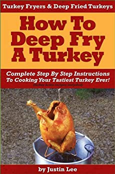 Turkey Fryers & Deep Fried Turkey: How To Deep Fry A Turkey- Complete Step By Step Instructions To Cooking Your Tastiest Turkey Ever! by [Lee, Justin]