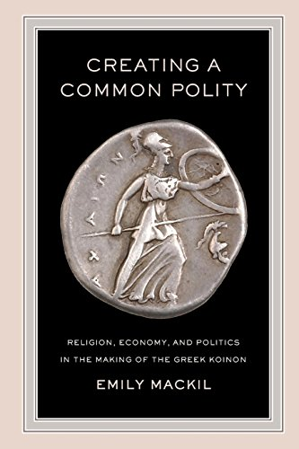 Creating a Common Polity: Religion, Economy, and Politics in the Making of the Greek Koinon (Hellenistic Culture and Society)