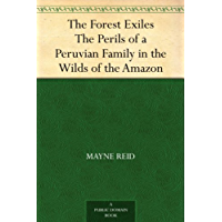 The Forest Exiles The Perils of a Peruvian Family in the Wilds of the Amazon (English Edition)