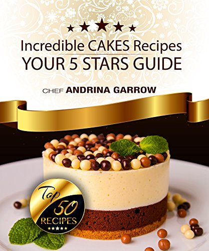 Incredible CAKES Recipes: Your 5 Stars Guide: Top 50 Cakes Recipes by ANDRINA GARROW