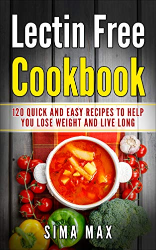 Lectin Free Cookbook: Quick and Easy Recipes To Help You Lose Weight And Live Longer by Sima Max