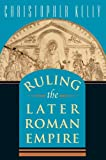 Ruling the Later Roman Empire, Christopher Kelly, 0674022440