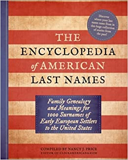 The Encyclopedia of American Last Names: Family Genealogy and Meanings for 1000 Surnames of Early European Settlers to the United States