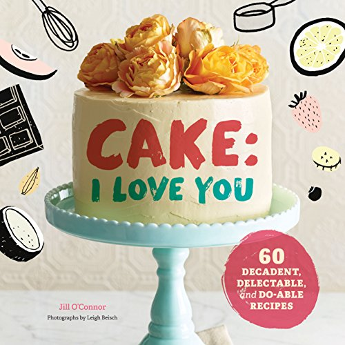 Cake, I Love You: Decadent, Delectable, and Do-able Recipes