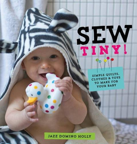 Sew Tiny: Simple Clothes, Quilts & Toys to Make for Your Baby