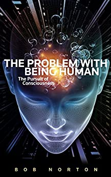 The Problem With Being Human: The Pursuit of Consciousness by [Norton, Bob]