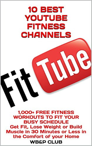10 BEST YOUTUBE FITNESS CHANNELS: 1,000+ FREE FITNESS WORKOUTS TO FIT YOUR BUSY SCHEDULE Get Fit, Lose Weight or Build Muscle in 30 Minutes or Less in the Comfort of your Home