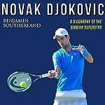 Novak Djokovic: A Biography of the Serbian Superstar | Benjamin Southerland