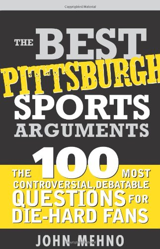 - The Best Pittsburgh Sports Arguments: The 100 Most Controversial, Debatable Questions for Die-Hard Fans (Best Sports Arguments)