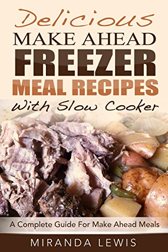 Delicious Make Ahead Freezer Meal Recipes With Slow Cooker: A Complete Guide For Make Ahead Meals by [Lewis, Miranda]