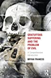 Gratuitous Suffering and the Problem of Evil, Bryan Frances, 0415662966