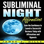 Subliminal Night Affirmations: Gain the Confidence to Launch a Successful Business Today with Affirmations and Hypnosis | James J. Hills