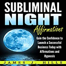 Subliminal Night Affirmations: Gain the Confidence to Launch a Successful Business Today with Affirmations and Hypnosis Audiobook by James J. Hills Narrated by InnerPeace Productions