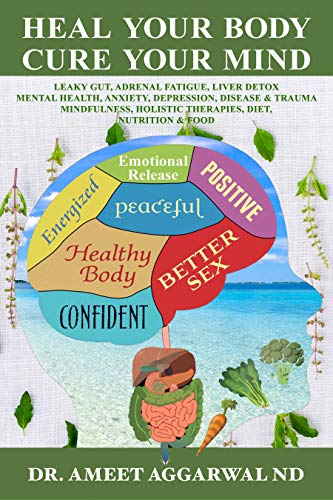 Heal Your Body, Cure Your Mind: Leaky Gut, Adrenal Fatigue, Liver Detox, Mental Health, Anxiety, Depression, Disease & Trauma. Mindfulness, Holistic Therapies, Diet, Nutrition & Food by [Aggarwal ND, Dr. Ameet]
