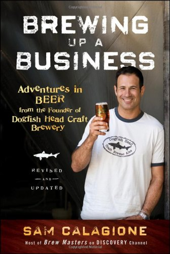 Brewing Up a Business: Adventures in Beer from the Founder of Dogfish Head Craft Brewery by Sam Calagione