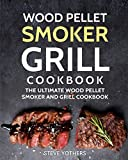 Wood Pellet Smoker Grill Cookbook: The Ultimate Wood Pellet Smoker and Grill Cookbook (Pellet Smoker Cookbook - Fully Updated with Pictures)