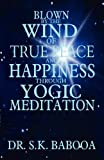 Blown by the Wind of True Peace and Happiness Through Yogic Meditation, S. K. Babooa, 1462697054