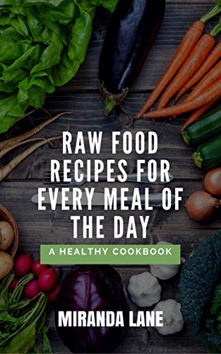 Raw Food Recipes for Every Meal of the Day: A Healthy Cookbook by Miranda Lane