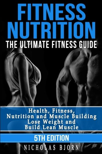 Fitness Nutrition: The Ultimate Fitness Guide: Health, Fitness, Nutrition and Muscle Building – Lose Weight and Build Lean Muscle