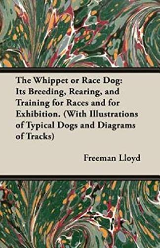 The Whippet or Race Dog: Its Breeding Rearing and Training for Races and for Exhibition. (With Illustrations of Typical Dogs and Diagrams of Tracks)